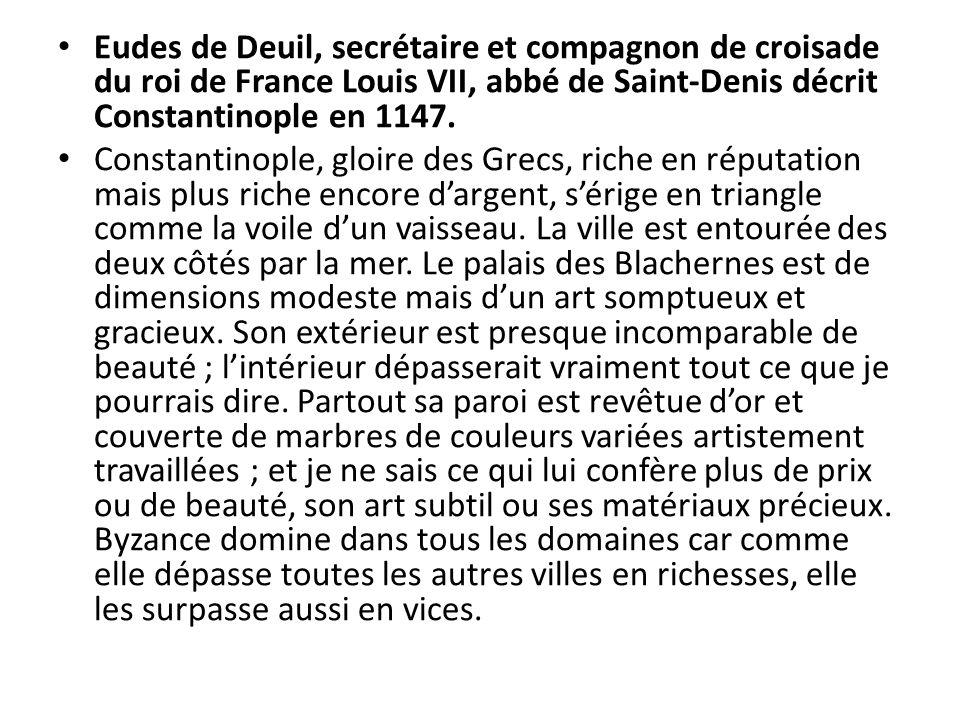 Eudes de Deuil, secrétaire et compagnon de croisade du roi de France Louis VII, abbé de Saint-Denis décrit Constantinople en 1147.