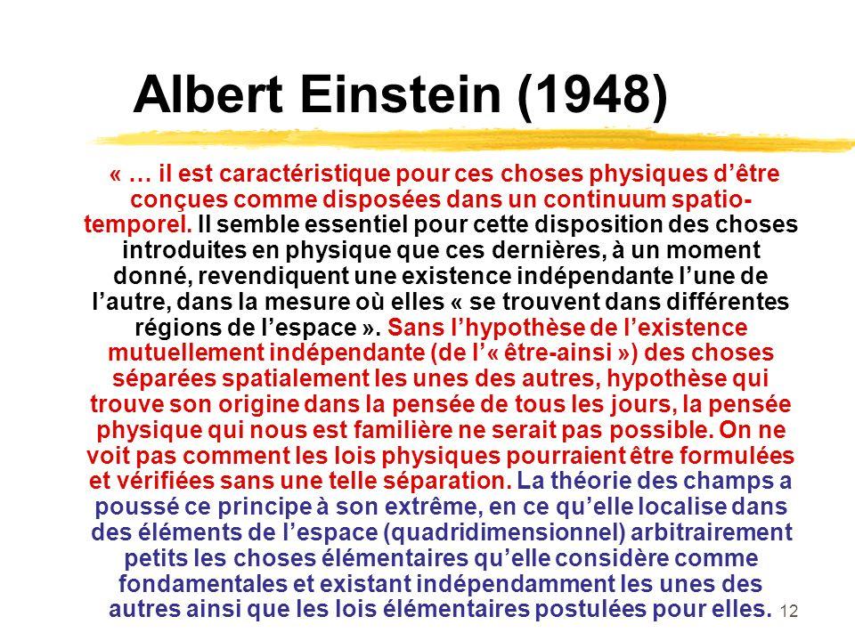 12 Albert Einstein (1948) « … il est caractéristique pour ces choses physiques dêtre conçues comme disposées dans un continuum spatio- temporel. Il se