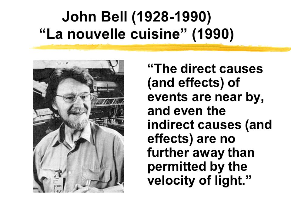 John Bell (1928-1990) La nouvelle cuisine (1990) A theory will be said to be locally causal if the probabilities attached to values of local beables in a space-time region 1 are unaltered by specification of values of local beables in a space-like separated region 2, when what happens in the backward light cone of 1 is already sufficiently specified, for example by a full specification of local beables in a space-time region 3.