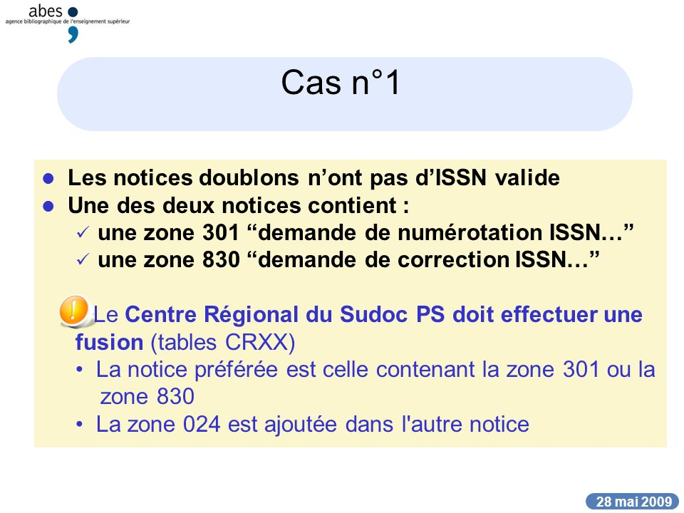 28 mai 2009 Cas n°1 Les notices doublons nont pas dISSN valide Une des deux notices contient : une zone 301 demande de numérotation ISSN… une zone 830