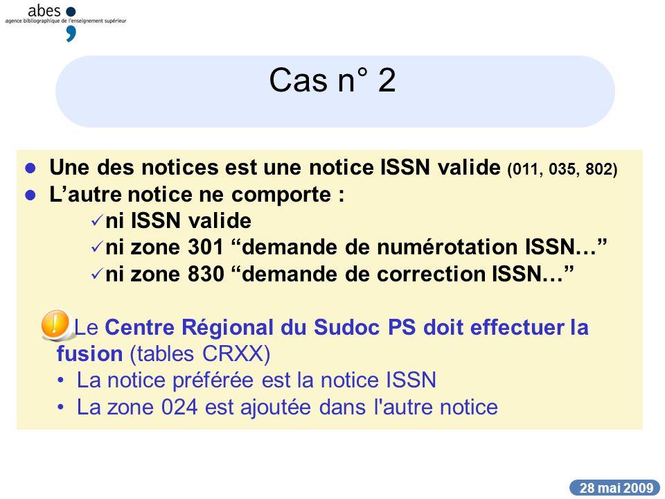 28 mai 2009 Cas n° 2 Une des notices est une notice ISSN valide (011, 035, 802) Lautre notice ne comporte : ni ISSN valide ni zone 301 demande de numé