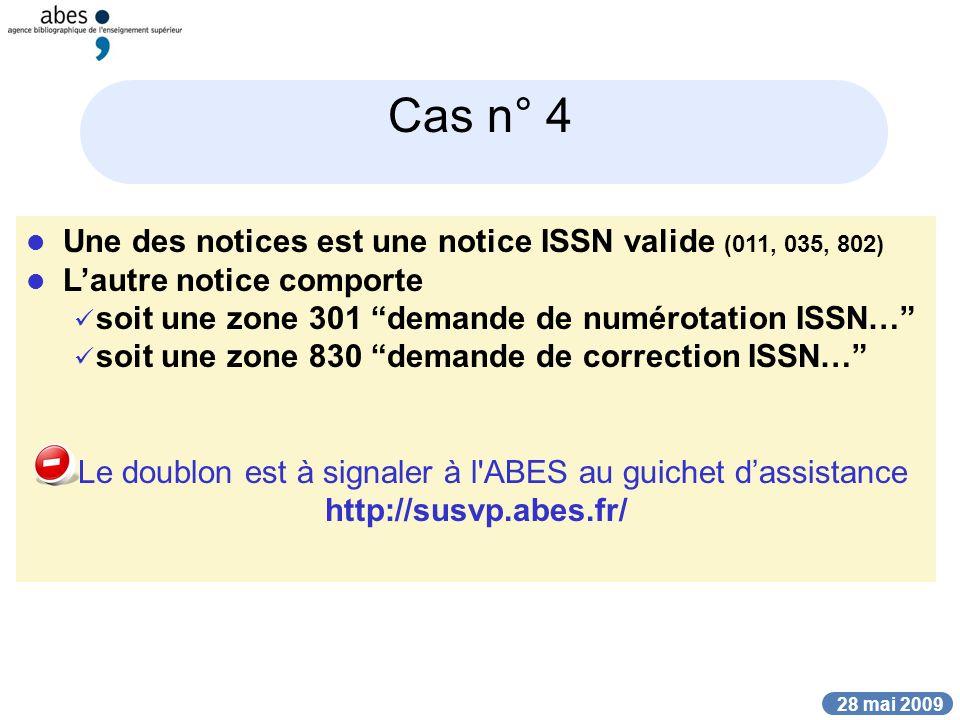 28 mai 2009 Cas n° 4 Une des notices est une notice ISSN valide (011, 035, 802) Lautre notice comporte soit une zone 301 demande de numérotation ISSN… soit une zone 830 demande de correction ISSN… Le doublon est à signaler à l ABES au guichet dassistance http://susvp.abes.fr/