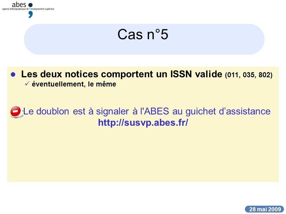 28 mai 2009 Cas n°5 Les deux notices comportent un ISSN valide (011, 035, 802) éventuellement, le même Le doublon est à signaler à l ABES au guichet dassistance http://susvp.abes.fr/