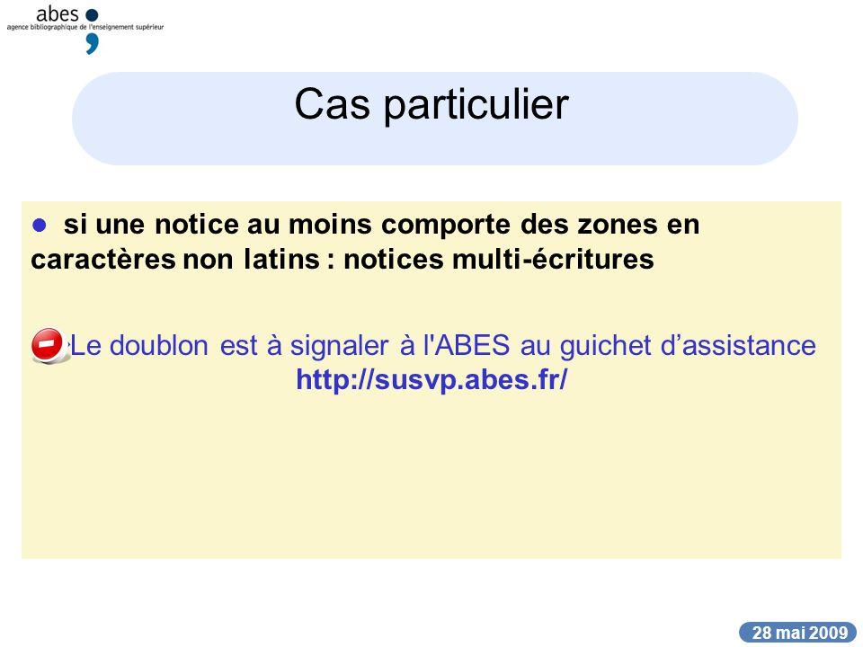 28 mai 2009 Cas particulier si une notice au moins comporte des zones en caractères non latins : notices multi-écritures Le doublon est à signaler à l ABES au guichet dassistance http://susvp.abes.fr/