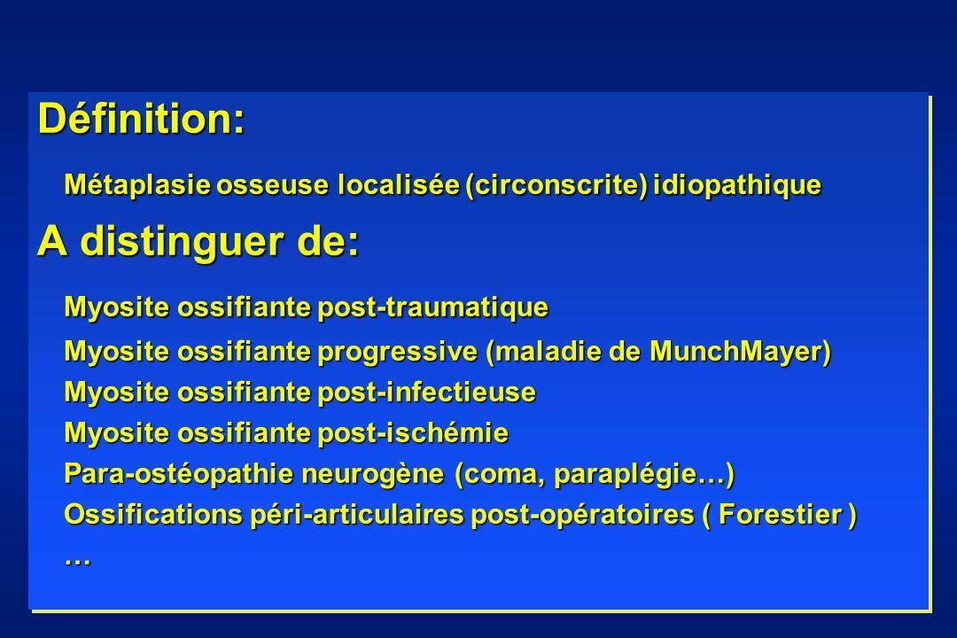 Définition: Métaplasie osseuse localisée (circonscrite) idiopathique A distinguer de: Myosite ossifiante post-traumatique Myosite ossifiante progressi