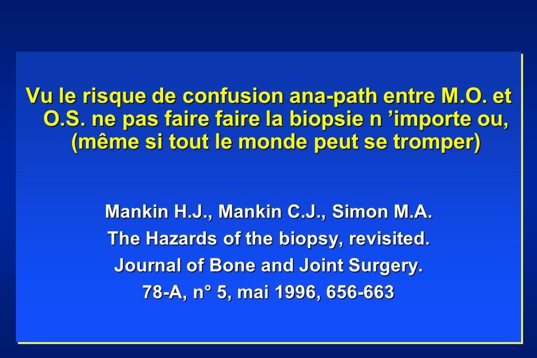 Vu le risque de confusion ana-path entre M.O. et O.S. ne pas faire faire la biopsie n importe ou, (même si tout le monde peut se tromper) Mankin H.J.,