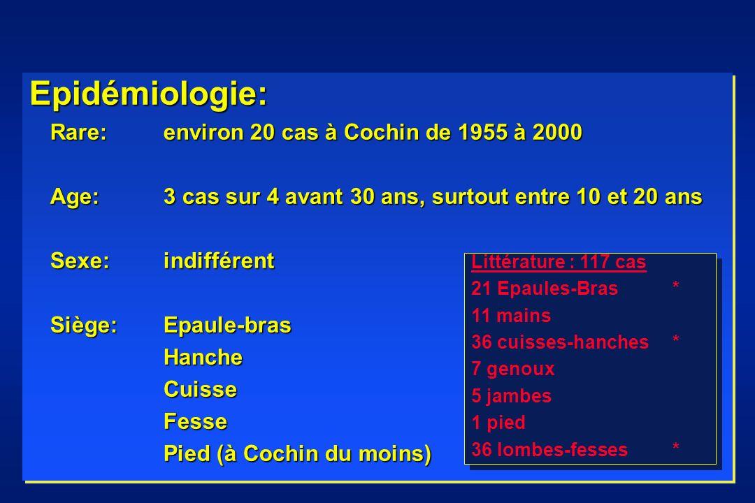 Epidémiologie: Rare: environ 20 cas à Cochin de 1955 à 2000 Age: 3 cas sur 4 avant 30 ans, surtout entre 10 et 20 ans Sexe:indifférent Siège: Epaule-bras HancheCuisseFesse Pied (à Cochin du moins) Epidémiologie: Rare: environ 20 cas à Cochin de 1955 à 2000 Age: 3 cas sur 4 avant 30 ans, surtout entre 10 et 20 ans Sexe:indifférent Siège: Epaule-bras HancheCuisseFesse Pied (à Cochin du moins) Littérature : 117 cas 21 Epaules-Bras* 11 mains 36 cuisses-hanches* 7 genoux 5 jambes 1 pied 36 lombes-fesses* Littérature : 117 cas 21 Epaules-Bras* 11 mains 36 cuisses-hanches* 7 genoux 5 jambes 1 pied 36 lombes-fesses*