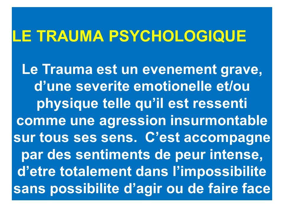 LE TRAUMA PSYCHOLOGIQUE Le Trauma est un evenement grave, dune severite emotionelle et/ou physique telle quil est ressenti comme une agression insurmontable sur tous ses sens.