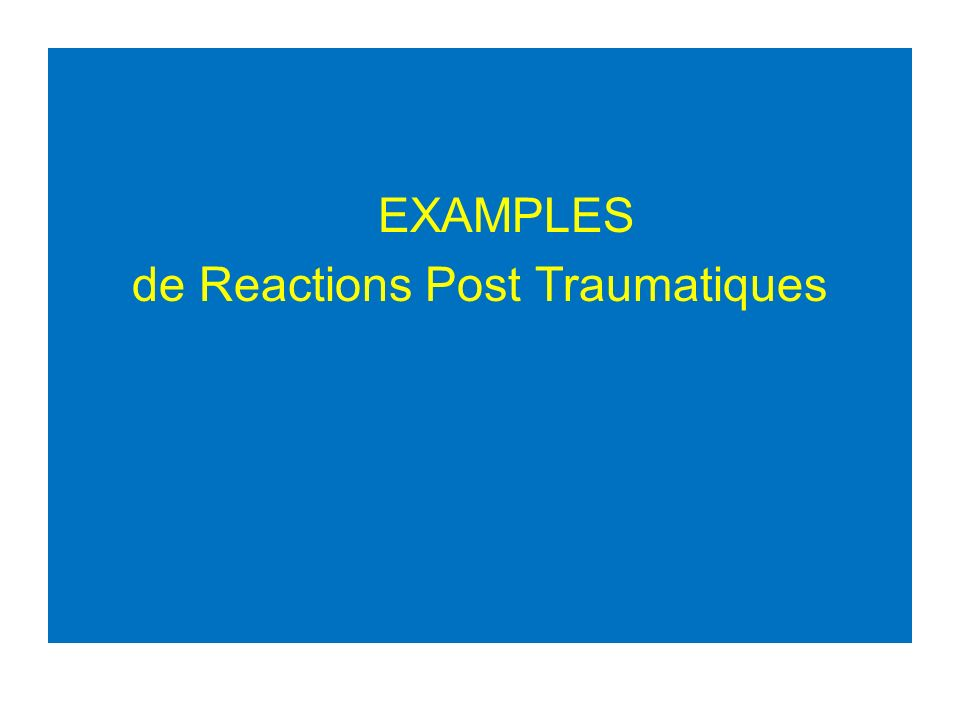 EXAMPLES de Reactions Post Traumatiques