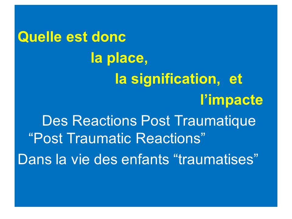 Quelle est donc la place, la signification, et limpacte Des Reactions Post Traumatique Post Traumatic Reactions Dans la vie des enfants traumatises