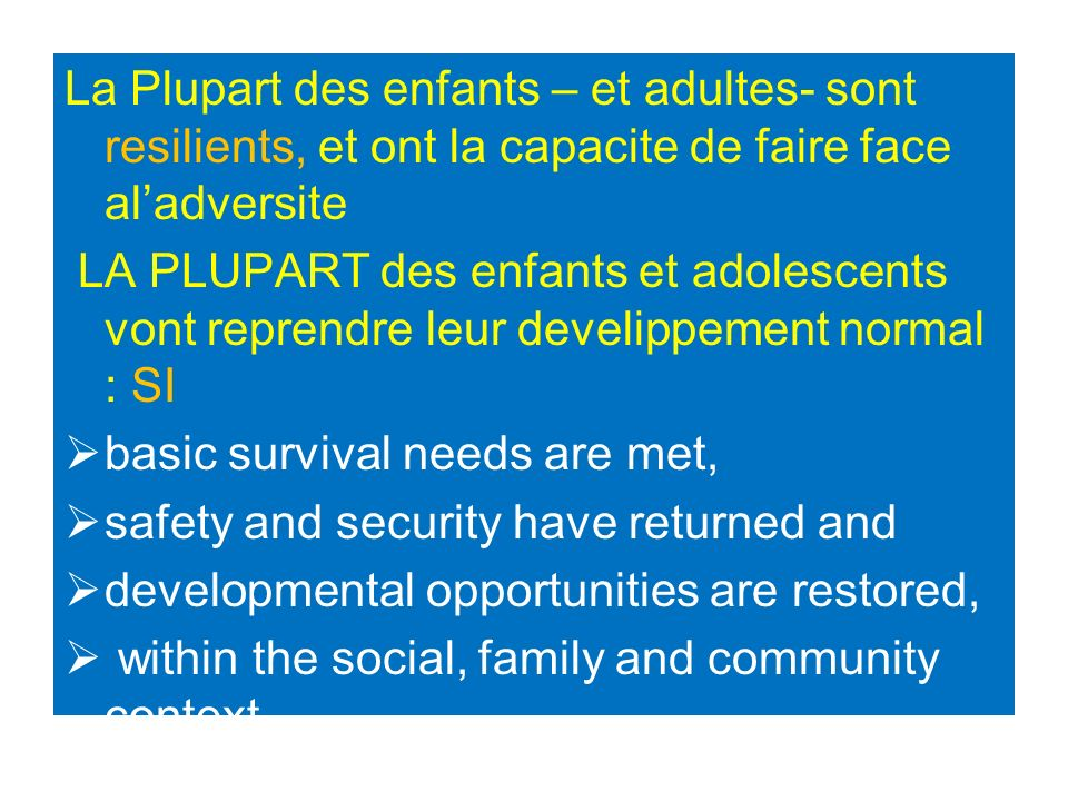 La Plupart des enfants – et adultes- sont resilients, et ont la capacite de faire face aladversite LA PLUPART des enfants et adolescents vont reprendre leur develippement normal : SI basic survival needs are met, safety and security have returned and developmental opportunities are restored, within the social, family and community context.