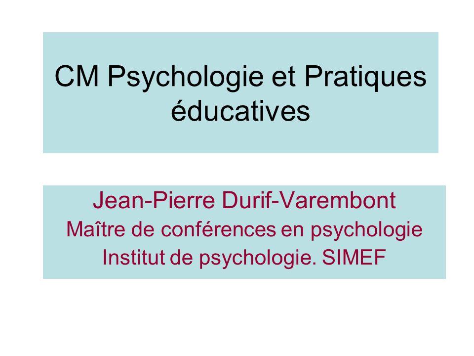 CM Psychologie et Pratiques éducatives Jean-Pierre Durif-Varembont Maître de conférences en psychologie Institut de psychologie.
