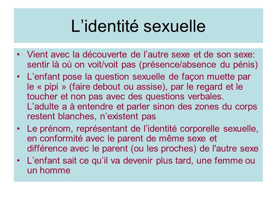 Lidentité sexuelle Vient avec la découverte de lautre sexe et de son sexe: sentir là où on voit/voit pas (présence/absence du pénis) Lenfant pose la q