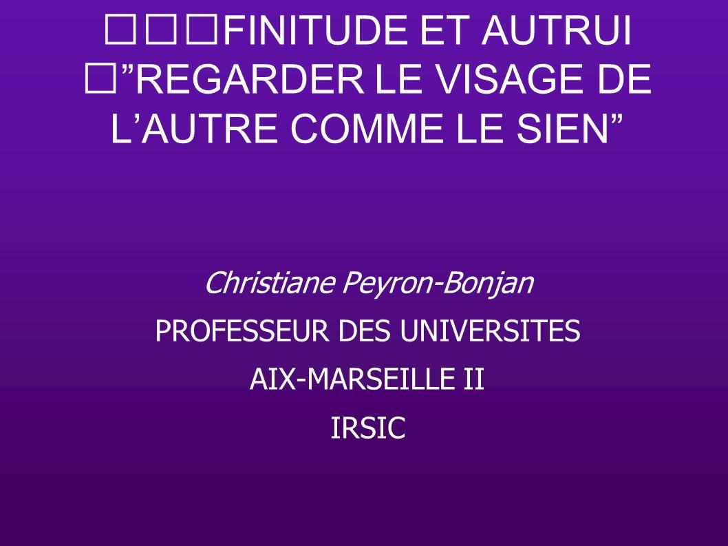 FINITUDE ET AUTRUIREGARDER LE VISAGE DE LAUTRE COMME LE SIEN Christiane Peyron-Bonjan PROFESSEUR DES UNIVERSITES AIX-MARSEILLE II IRSIC