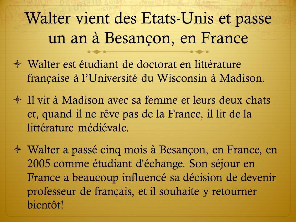Walter vient des Etats-Unis et passe un an à Besançon, en France Walter est étudiant de doctorat en littérature française à lUniversité du Wisconsin à Madison.