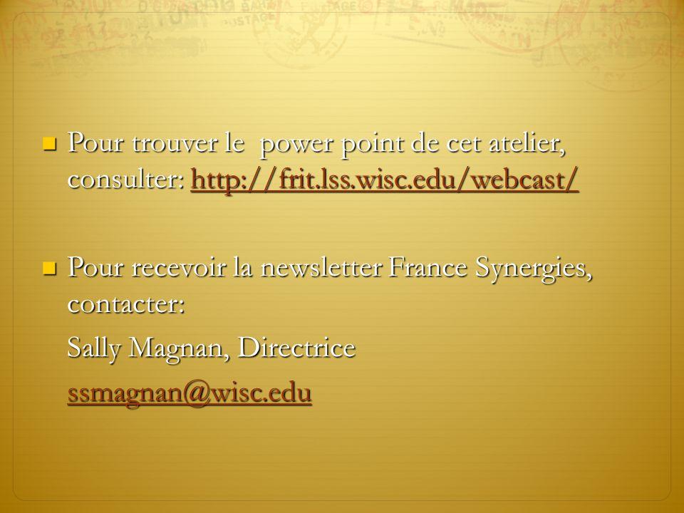 Pour trouver le power point de cet atelier, consulter: http://frit.lss.wisc.edu/webcast/ Pour trouver le power point de cet atelier, consulter: http://frit.lss.wisc.edu/webcast/http://frit.lss.wisc.edu/webcast/ Pour recevoir la newsletter France Synergies, contacter: Pour recevoir la newsletter France Synergies, contacter: Sally Magnan, Directrice ssmagnan@wisc.edu