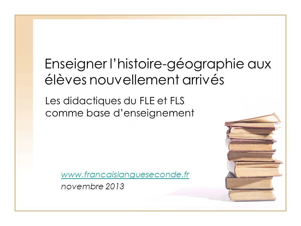 Enseigner lhistoire-géographie aux élèves nouvellement arrivés Les didactiques du FLE et FLS comme base denseignement www.francaislangueseconde.fr nov