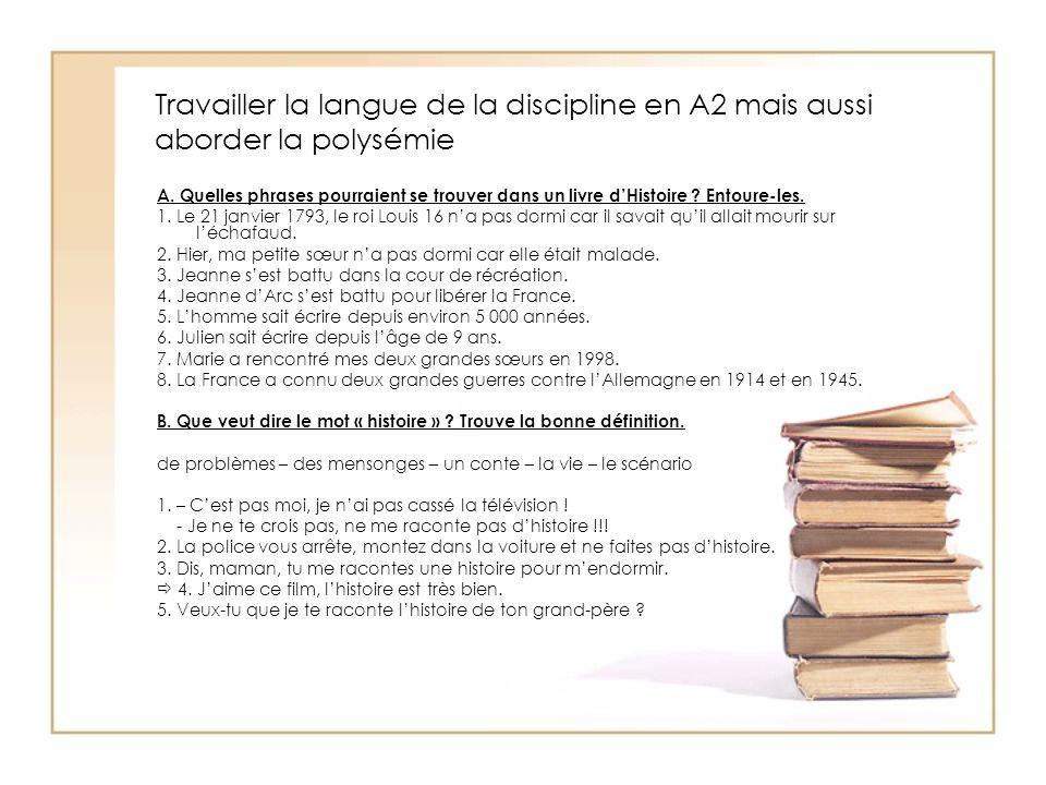 Travailler la langue de la discipline en A2 mais aussi aborder la polysémie A. Quelles phrases pourraient se trouver dans un livre dHistoire ? Entoure