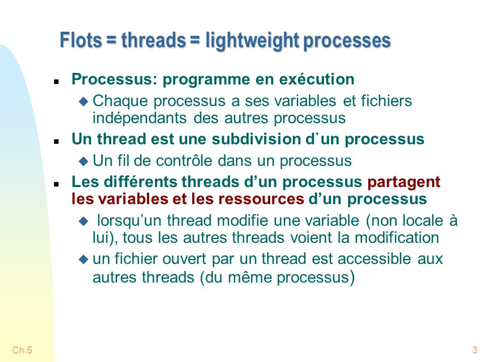 Ch.53 Flots = threads = lightweight processes n Processus: programme en exécution u Chaque processus a ses variables et fichiers indépendants des autres processus n Un thread est une subdivision d`un processus u Un fil de contrôle dans un processus n Les différents threads dun processus partagent les variables et les ressources dun processus u lorsquun thread modifie une variable (non locale à lui), tous les autres threads voient la modification u un fichier ouvert par un thread est accessible aux autres threads (du même processus )