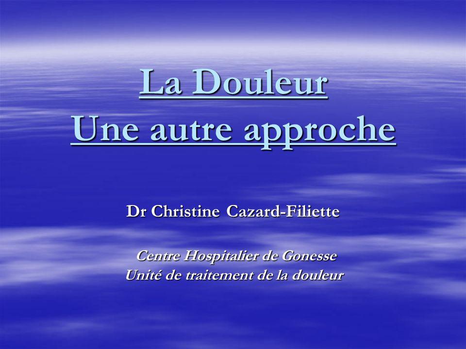 La Douleur Une autre approche Dr Christine Cazard-Filiette Centre Hospitalier de Gonesse Unité de traitement de la douleur