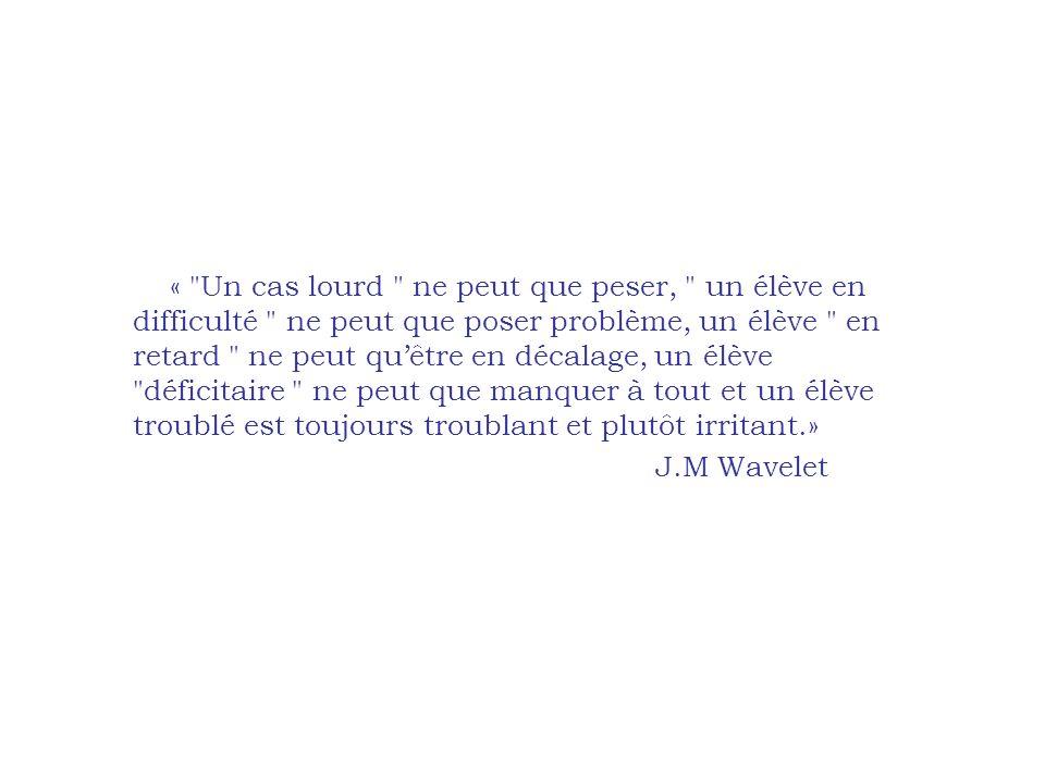 « Un cas lourd ne peut que peser, un élève en difficulté ne peut que poser problème, un élève en retard ne peut quêtre en décalage, un élève déficitaire ne peut que manquer à tout et un élève troublé est toujours troublant et plutôt irritant.» J.M Wavelet