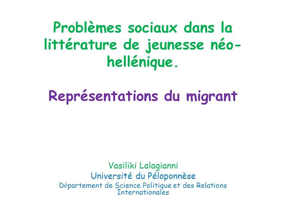 Problèmes sociaux dans la littérature de jeunesse néo- hellénique. Représentations du migrant Vasiliki Lalagianni Université du Péloponnèse D é partem