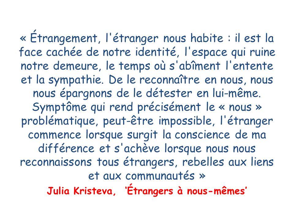« Étrangement, l étranger nous habite : il est la face cachée de notre identité, l espace qui ruine notre demeure, le temps où s abîment l entente et la sympathie.