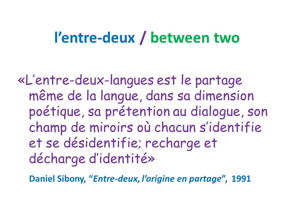 lentre-deux / between two «Lentre-deux-langues est le partage même de la langue, dans sa dimension poétique, sa prétention au dialogue, son champ de miroirs où chacun sidentifie et se désidentifie; recharge et décharge didentité» Daniel Sibony, Entre-deux, lorigine en partage, 1991