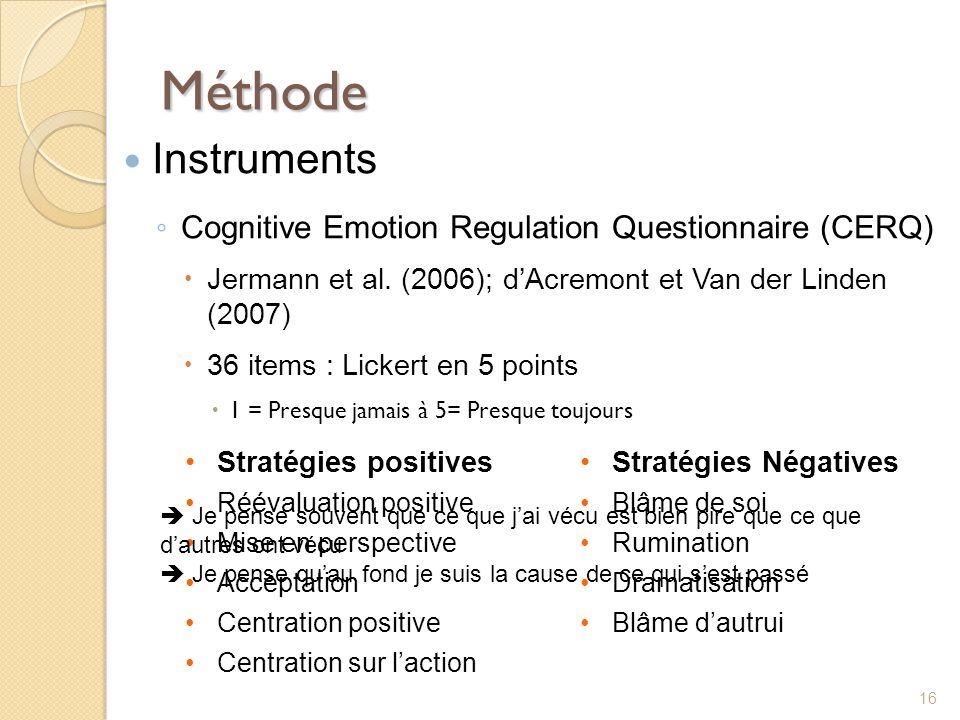 Méthode Instruments Cognitive Emotion Regulation Questionnaire (CERQ) Jermann et al. (2006); dAcremont et Van der Linden (2007) 36 items : Lickert en