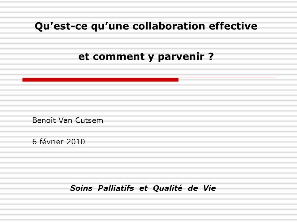 Quest-ce quune collaboration effective et comment y parvenir ? Benoît Van Cutsem 6 février 2010 Soins Palliatifs et Qualité de Vie