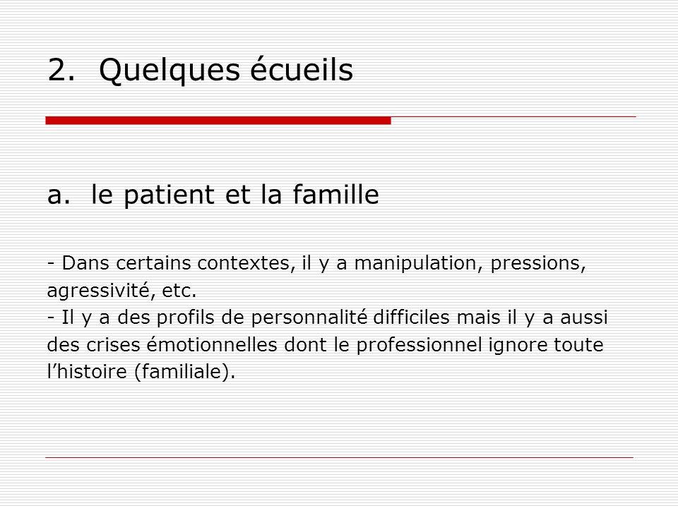 2. Quelques écueils a. le patient et la famille - Dans certains contextes, il y a manipulation, pressions, agressivité, etc. - Il y a des profils de p