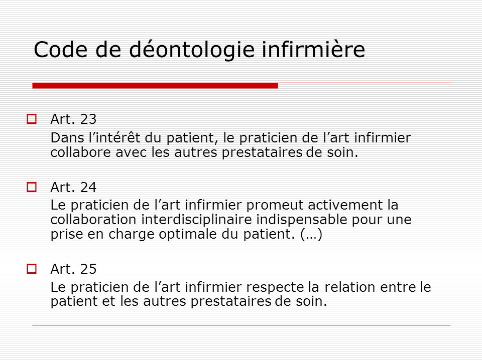 Code de déontologie infirmière Art. 23 Dans lintérêt du patient, le praticien de lart infirmier collabore avec les autres prestataires de soin. Art. 2