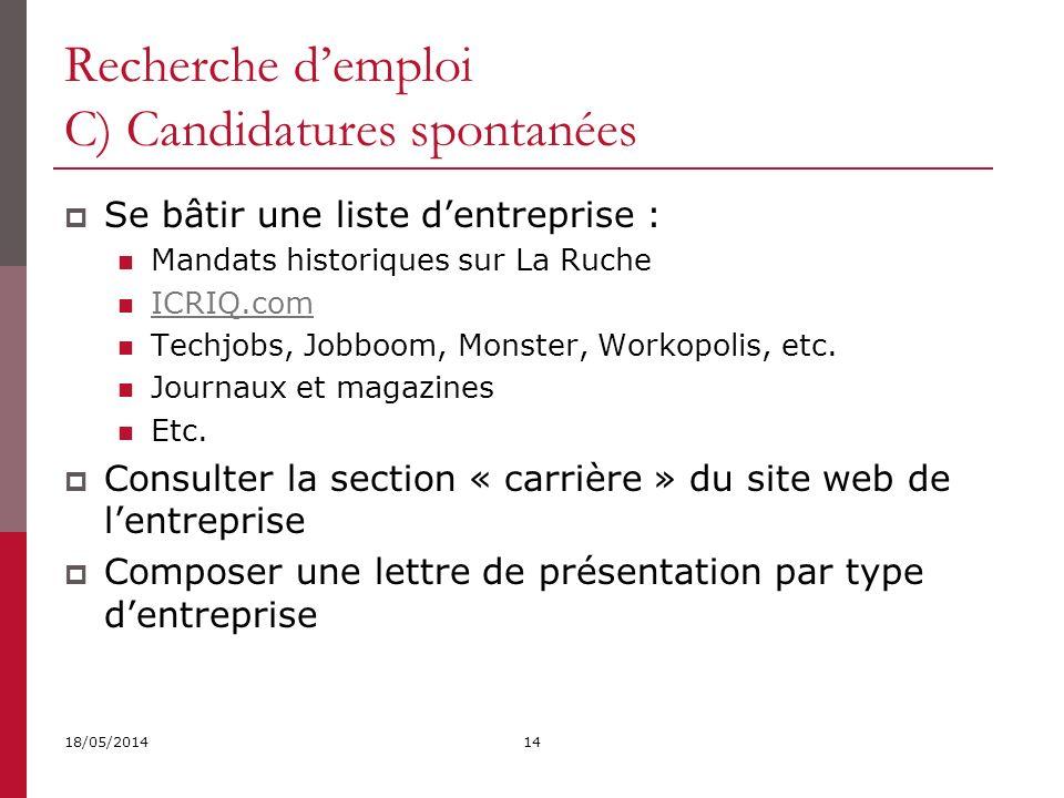 Recherche demploi C) Candidatures spontanées 18/05/201414 Se bâtir une liste dentreprise : Mandats historiques sur La Ruche ICRIQ.com Techjobs, Jobboom, Monster, Workopolis, etc.
