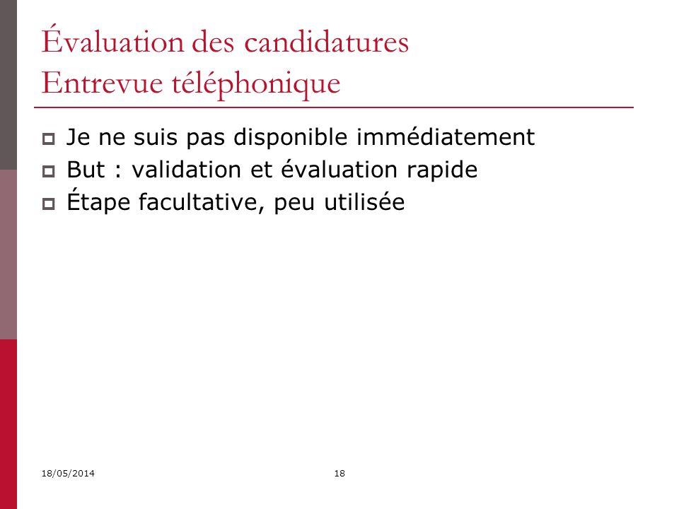 Évaluation des candidatures Entrevue téléphonique 18/05/201418 Je ne suis pas disponible immédiatement But : validation et évaluation rapide Étape facultative, peu utilisée
