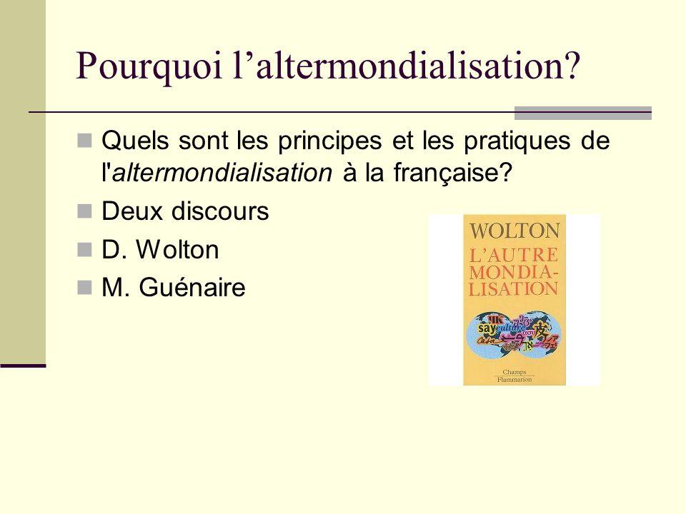 Pourquoi laltermondialisation? Quels sont les principes et les pratiques de l'altermondialisation à la française? Deux discours D. Wolton M. Guénaire