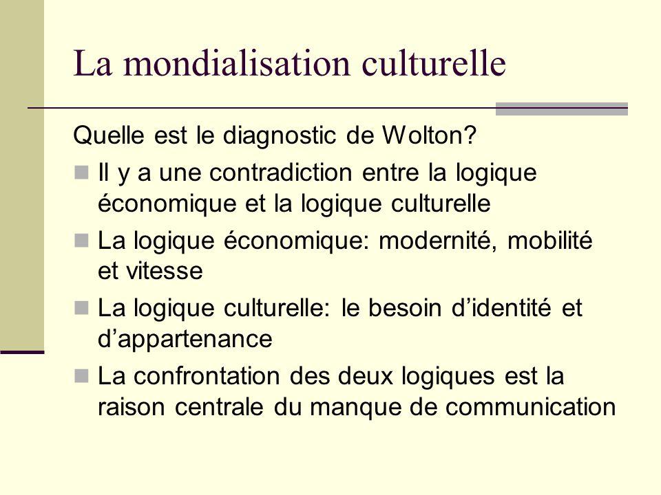 La mondialisation culturelle Quelle est le diagnostic de Wolton? Il y a une contradiction entre la logique économique et la logique culturelle La logi