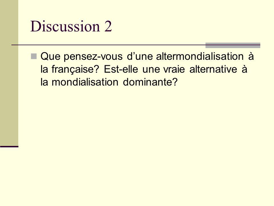 Discussion 2 Que pensez-vous dune altermondialisation à la française? Est-elle une vraie alternative à la mondialisation dominante?