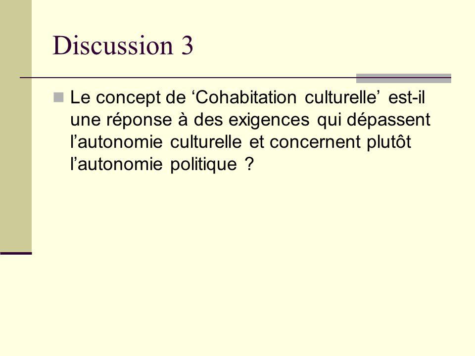 Discussion 3 Le concept de Cohabitation culturelle est-il une réponse à des exigences qui dépassent lautonomie culturelle et concernent plutôt lautono