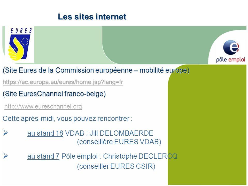 (Site Eures de la Commission européenne – mobilité europe) https://ec.europa.eu/eures/home.jsp?lang=fr (Site EuresChannel franco-belge) http://www.eureschannel.org Cette après-midi, vous pouvez rencontrer : au stand 18 VDAB : Jill DELOMBAERDE (conseillère EURES VDAB) au stand 7 Pôle emploi : Christophe DECLERCQ (conseiller EURES CSIR) Les sites internet