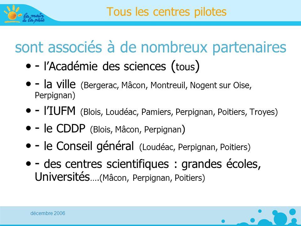 décembre 2006 Tous les centres pilotes sont associés à de nombreux partenaires - lAcadémie des sciences ( tous ) - la ville (Bergerac, Mâcon, Montreuil, Nogent sur Oise, Perpignan) - lIUFM (Blois, Loudéac, Pamiers, Perpignan, Poitiers, Troyes) - le CDDP (Blois, Mâcon, Perpignan ) - le Conseil général (Loudéac, Perpignan, Poitiers) - des centres scientifiques : grandes écoles, Universités ….(Mâcon, Perpignan, Poitiers)