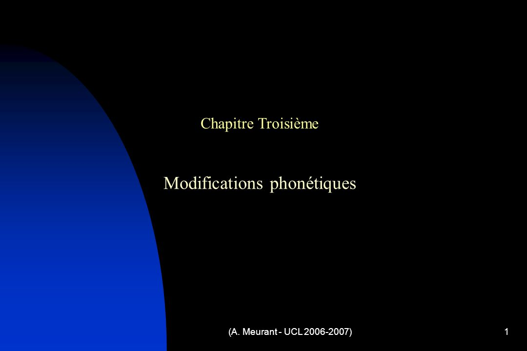 (A. Meurant - UCL 2006-2007)1 Chapitre Troisième Modifications phonétiques