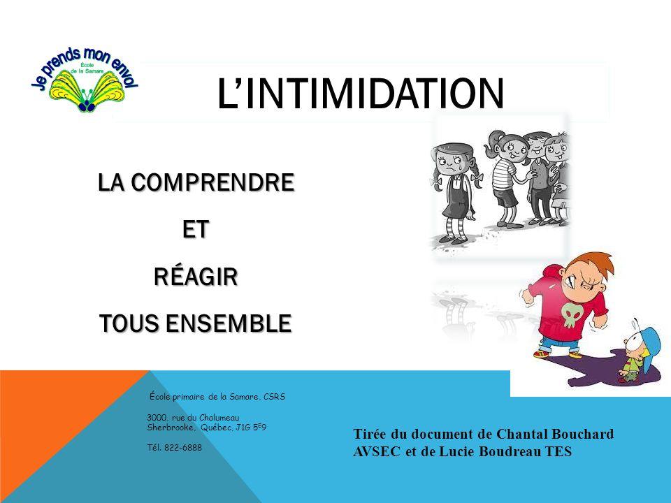 LINTIMIDATION LA COMPRENDRE ETRÉAGIR TOUS ENSEMBLE École primaire de la Samare, CSRS 3000, rue du Chalumeau Sherbrooke, Québec, J1G 5 E 9 Tél. 822-688