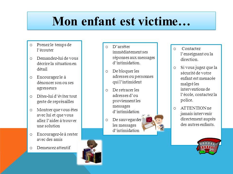 Mon enfant est victime… o Prenez le temps de lécouter o Demandez-lui de vous décrire la situation en détail o Encouragez le à dénoncer son ou ses agre