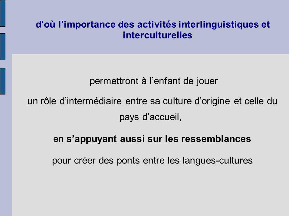 d'où l'importance des activités interlinguistiques et interculturelles permettront à lenfant de jouer un rôle dintermédiaire entre sa culture dorigine