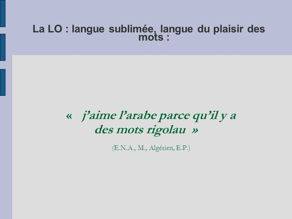 Langue de laffectif, langue du lien avec les siens… « arabe parce que je suis né au Maroc et ma mère ma appris à parler arabe quand jétais petit » (E.N.A., M., E.P.) « la langue la plus utile cest turque parce que je parle beaucoup avec ma grand-mère et mon grand-père » (E.N.A., E.P.) « marocains par ce que si je pare la bas en vacance au Maroc les otres ne von pas comprendre » (E.N.A., M., E.P.) « le berbere parce que je parle avec mes parent » (M., CM1) « arabe parce que je parle beaucoup avec mes parents et mes sœurs et frère» (F., CM1)