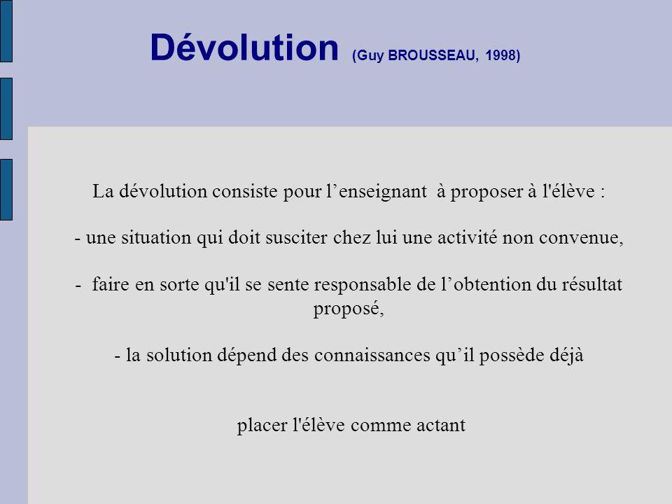 Dévolution (Guy BROUSSEAU, 1998) La dévolution consiste pour lenseignant à proposer à l'élève : - une situation qui doit susciter chez lui une activit