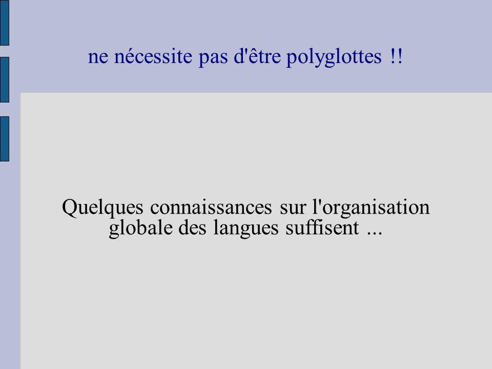 ne nécessite pas d'être polyglottes !! Quelques connaissances sur l'organisation globale des langues suffisent...