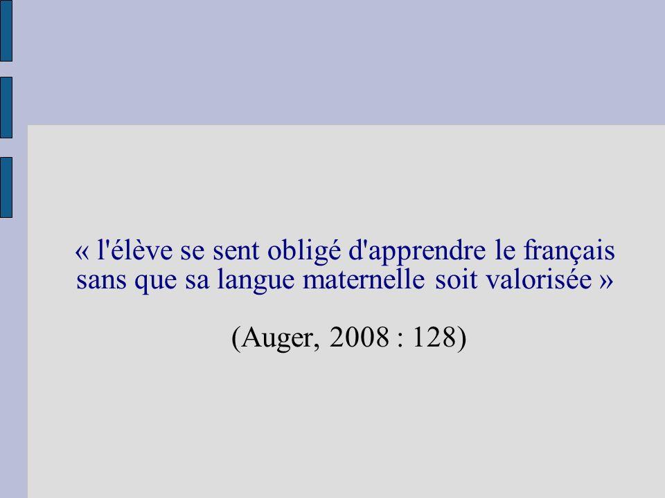 « l'élève se sent obligé d'apprendre le français sans que sa langue maternelle soit valorisée » (Auger, 2008 : 128)