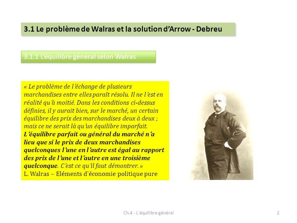 Ch.4 - L équilibre général2 3.1 Le problème de Walras et la solution dArrow - Debreu « Le problème de léchange de plusieurs marchandises entre elles paraît résolu.