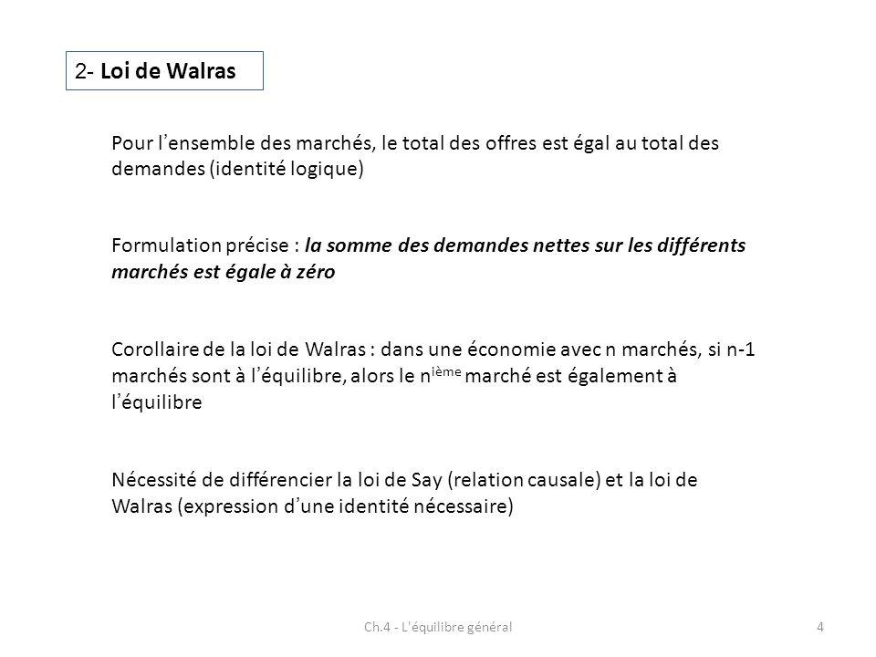 Ch.4 - L équilibre général4 2- Loi de Walras Pour lensemble des marchés, le total des offres est égal au total des demandes (identité logique) Corollaire de la loi de Walras : dans une économie avec n marchés, si n-1 marchés sont à léquilibre, alors le n ième marché est également à léquilibre Nécessité de différencier la loi de Say (relation causale) et la loi de Walras (expression dune identité nécessaire) Formulation précise : la somme des demandes nettes sur les différents marchés est égale à zéro